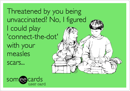 Threatened by you being unvaccinated? No, I figuredI could play'connect-the-dot'with yourmeaslesscars...