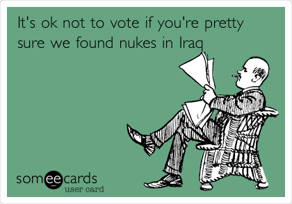 It's ok not to vote if you're pretty sure we found nukes in Iraq