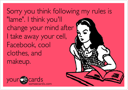 """Sorry you think following my rules is """"lame"""". I think you'll change your mind after I take away your cell, Facebook, cool clothes, and makeup."""