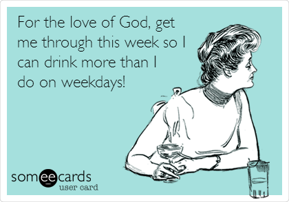 For the love of God, get me through this week so I can drink more than I do on weekdays!