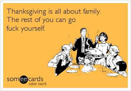 Thanksgiving is all about family. The rest of you can go fuck yourself.