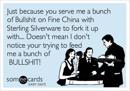 Just because you serve me a bunch of Bullshit on Fine China with Sterling Silverware to fork it up with.... Doesn't mean I don't 