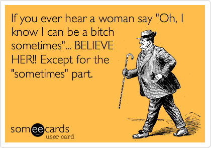 "If you ever hear a woman say ""Oh%2C I know I can be a bitch