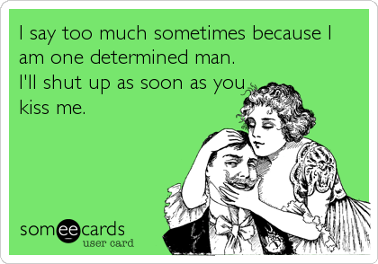 I say too much sometimes because I am one determined man. I'll shut up as soon as you kiss me.