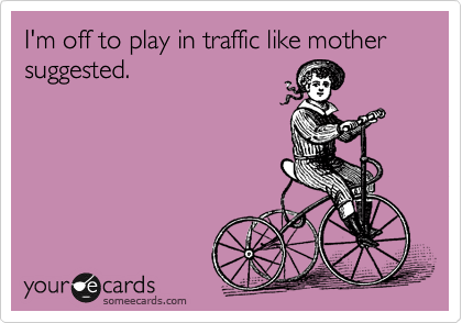 I'm off to play in traffic like mother suggested.