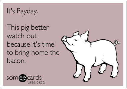It's Payday.Time to bring homethe bacon.