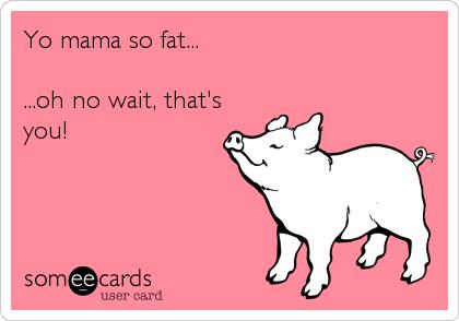 Yo mama so fat...  ...oh no wait, that's you!