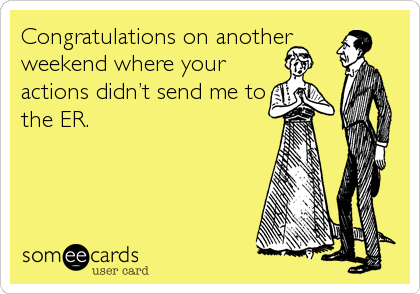 Congratulations on another weekend where your actions didn't send me to the ER.