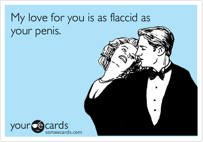My love for you is as flaccid as  your penis.