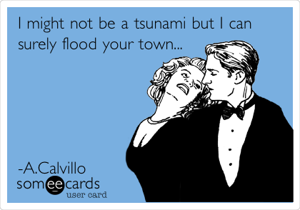 I might not be a tsunami but I can surely flood your town...      -A.Calvillo