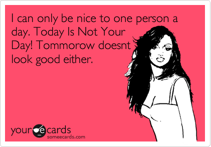 I can only be nice to one  person a day. Today Is Not Your Day! Tommorow doesnt look good either.