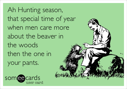 Ah Hunting season, that special time of year when men care more  about the beaver in the woods then the one in your pants.