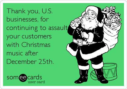 Thank you, U.S. businesses, for continuing to assault your customers with Christmas music after  December 25th.