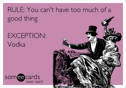 RULE: You can't have too much of a good thing  EXCEPTION: Vodka