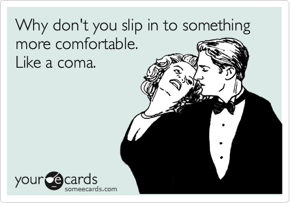 Why don't you slip in to something more comfortable. 