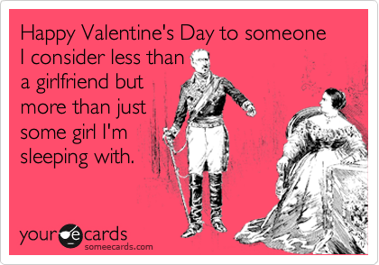 Happy Valentine's Day to someone I consider less than a girlfriend but more than just some girl I'm sleeping with.