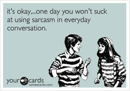 it's okay,...one day you won't suck at using sarcasm in everyday conversation.