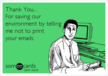 Thank You... For saving our environment by telling me not to print your emails.