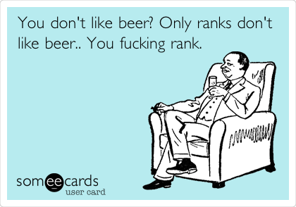 You don't like beer? Only ranks don't like beer.. You fucking rank.