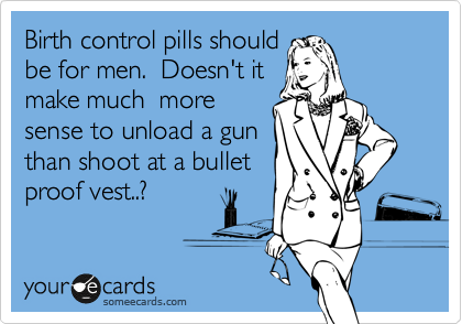 Birth control pills should be for men.  Doesn't it make much  more sense to unload a gun than shoot at a bullet proof vest..?