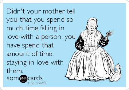 Didn't your mother tell you that you spend so much time falling in love with a person, you have spend that amount of time staying in love with them.