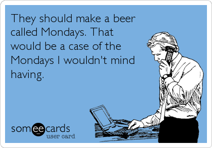 They should make a beer called Mondays. That would be a case of the Mondays I wouldn't mind having.