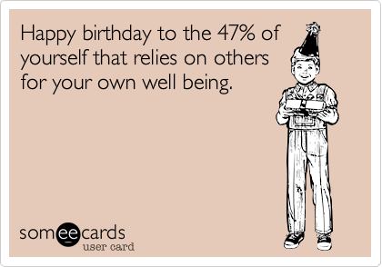 Happy birthday to the 47% of yourself that relies on others for your own well being.