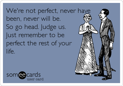 We're not perfect, never have been, never will be. So go head. Judge us. Just remember to be perfect the rest of your life.