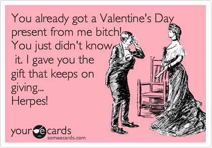 You already got a Valentine's Day present from me bitch!  You just didn't know  it. I gave you the  gift that keeps on giving...  Herpes!