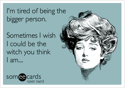 I'm tired of being the bigger person.  Sometimes I wish  I could be the witch you think  I am....