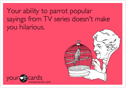 Your ability to parrot popular sayings from TV series doesn't make you hilarious.