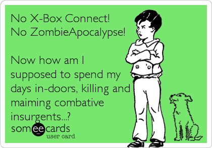 No X-Box Connect! No ZombieApocalypse!  Now how am I supposed to spend my days in-doors, killing and maiming combative insurgents...?