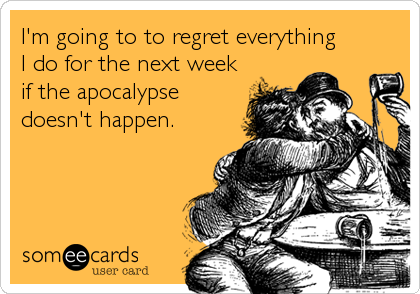 I'm going to to regret everything        I do for the next week if the apocalypse doesn't happen.