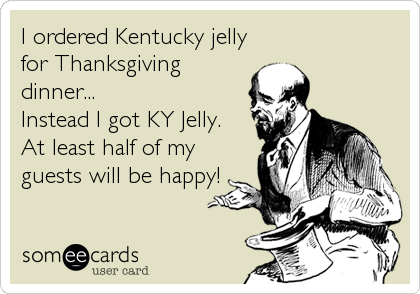 I ordered Kentucky jelly for Thanksgiving dinner... Instead I got KY Jelly. At least half of my guests will be happy!