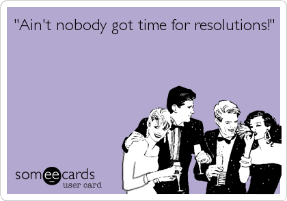 """Ain't nobody got time for resolutions!"""