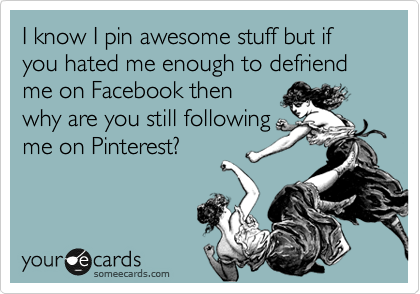 I know I pin awesome stuff but if you hated me enough to defriend me on Facebook then why are you still following me on Pinterest?