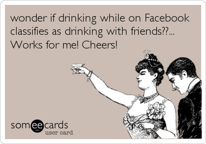 wonder if drinking while on Facebook classifies as drinking with friends??... Works for me! Cheers!