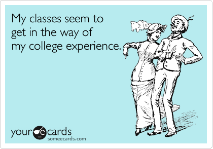 My classes seem to     get in the way of my college experience.