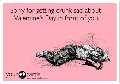 Sorry for getting drunk-sad about                    Valentine's Day in front of you.