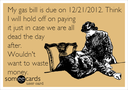 My gas bill is due on 12/21/2012. Think I will hold off on paying it just in case we are all dead the day after. Wouldn't want to waste money.