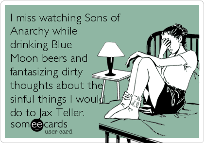 I miss watching Sons of Anarchy while drinking Blue Moon beers and fantasizing dirty thoughts about the sinful things I would do to Jax Teller.
