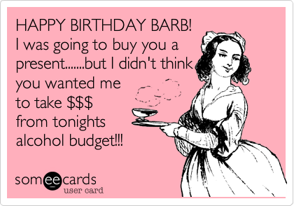 HAPPY BIRTHDAY BARB!  I was going to buy you a  present.......but I didn't think you wanted me  to take %24%24%24 from tonights alcohol budget!!!