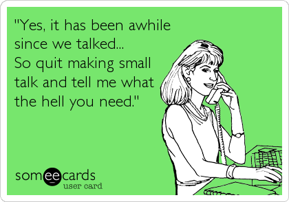 """""""Yes, it has been awhile  since we talked... So quit making small talk and tell me what the hell you need."""""""