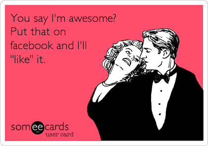 "You say I'm awesome?  Put that on facebook and I'll ""like"" it."