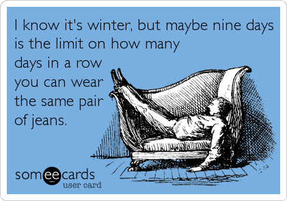I know it's winter, but maybe nine days is the limit on how many days in a row you can wear the same pair of jeans.