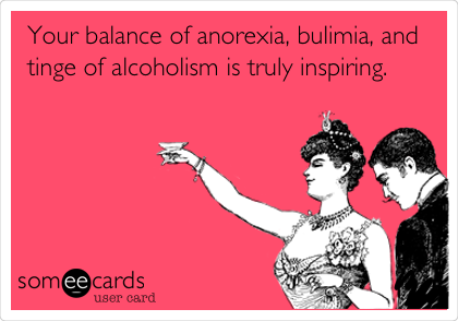 Your balance of anorexia, bulimia, and tinge of alcoholism is truly inspiring.