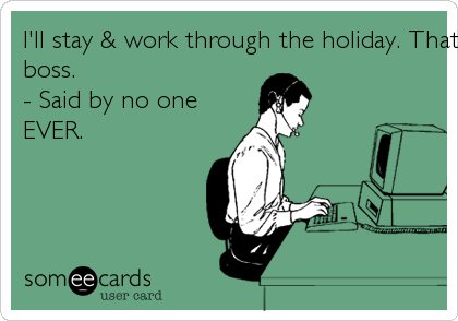 I'll stay & work through the holiday. That will impress my