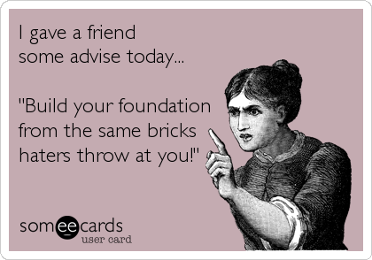 "I gave a friend  some advise today...   ""Build your foundation from the same bricks  haters throw at you!"""