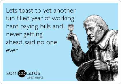 Lets toast to yet another fun filled year of working hard paying bills and  never getting ahead..said no one ever