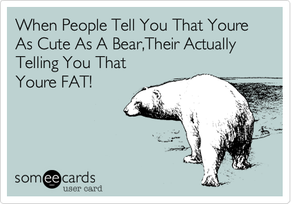 When People Tell You That Youre As Cute As A Bear%2CTheir Actually Telling You That